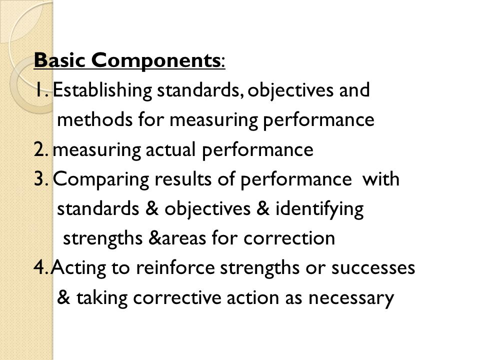 Basic Components: 1. Establishing standards, objectives and methods for measuring performance 2.