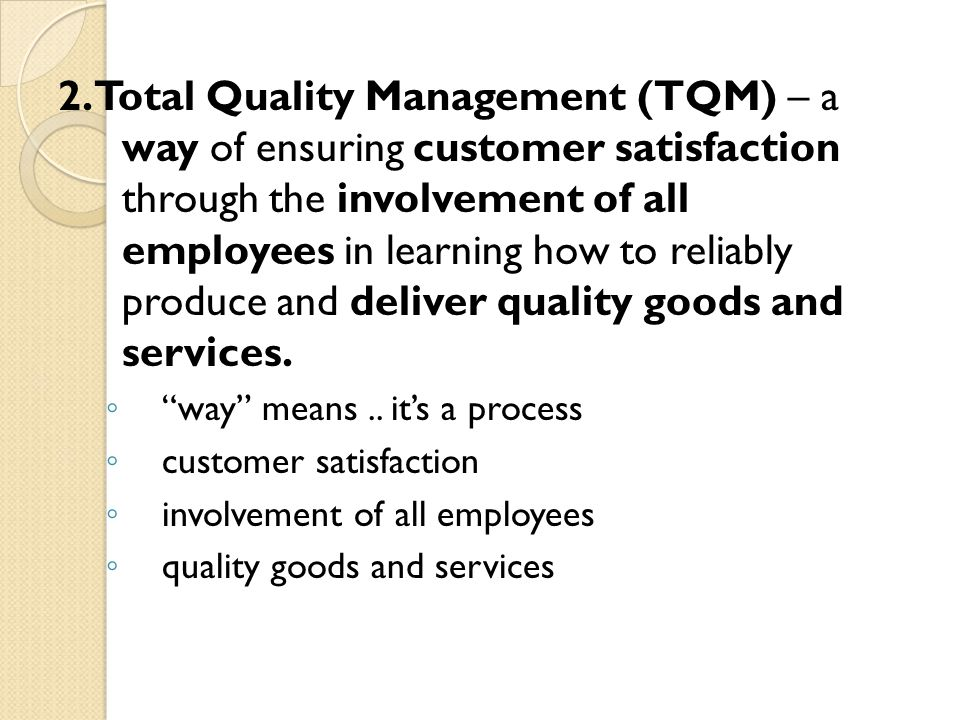 2. Total Quality Management (TQM) – a way of ensuring customer satisfaction through the involvement of all employees in learning how to reliably produce and deliver quality goods and services.