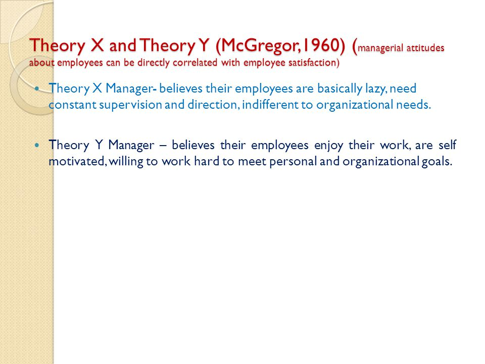 Theory X and Theory Y (McGregor,1960) (managerial attitudes about employees can be directly correlated with employee satisfaction)