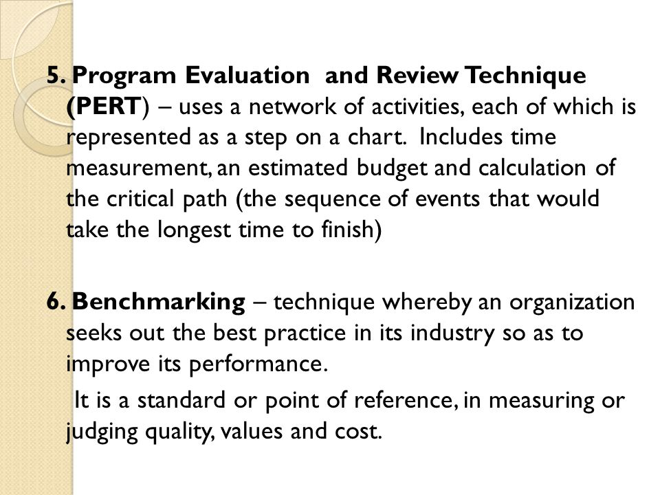 5. Program Evaluation and Review Technique (PERT) – uses a network of activities, each of which is represented as a step on a chart. Includes time measurement, an estimated budget and calculation of the critical path (the sequence of events that would take the longest time to finish)