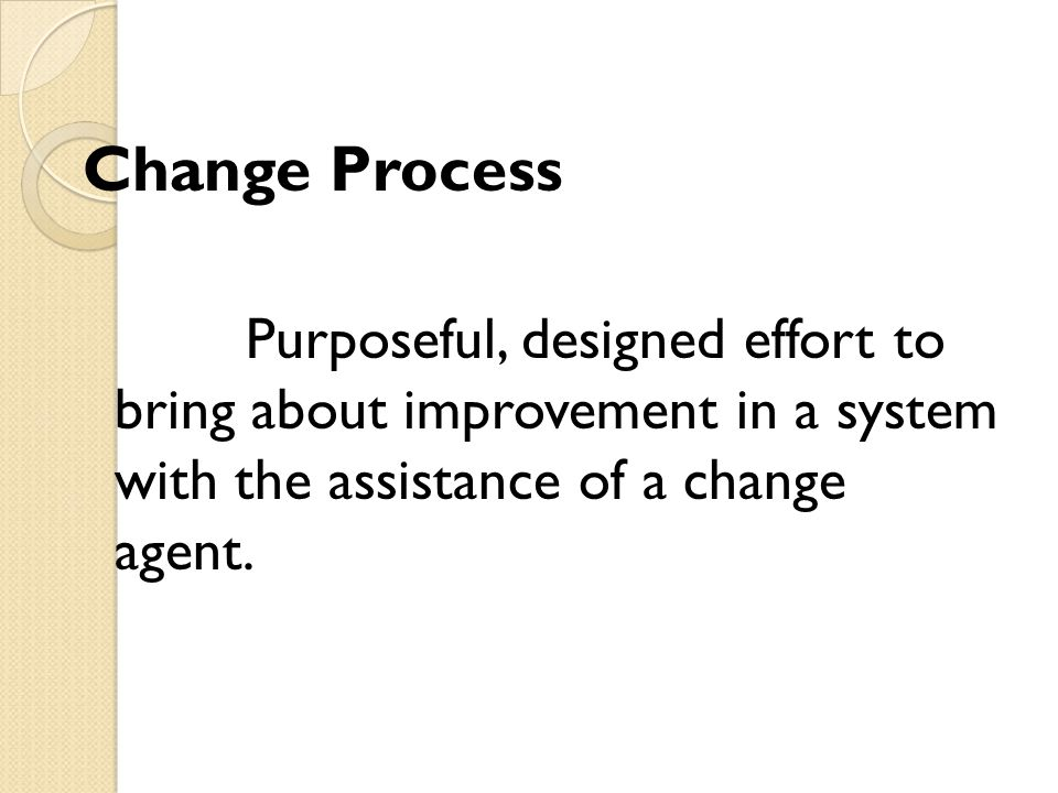 Change Process Purposeful, designed effort to bring about improvement in a system with the assistance of a change agent.