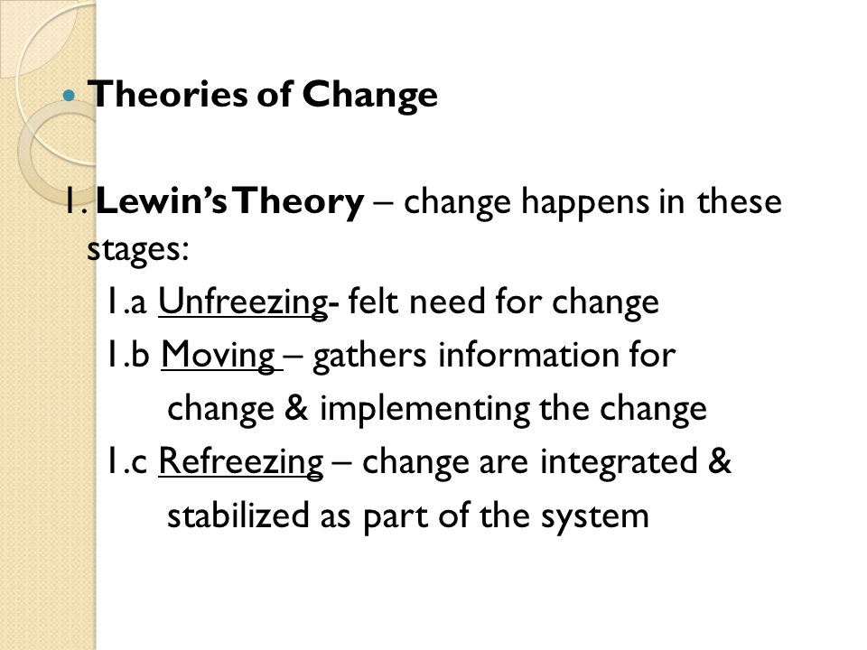 Theories of Change 1. Lewin's Theory – change happens in these stages: 1.a Unfreezing- felt need for change.
