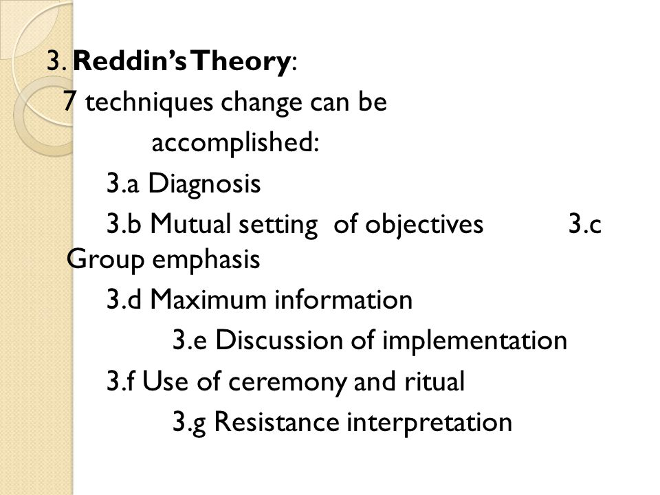 3. Reddin's Theory: 7 techniques change can be. accomplished: 3.a Diagnosis. 3.b Mutual setting of objectives 3.c Group emphasis.