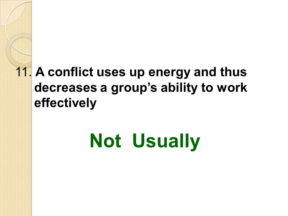 11. A conflict uses up energy and thus decreases a group's ability to work effectively