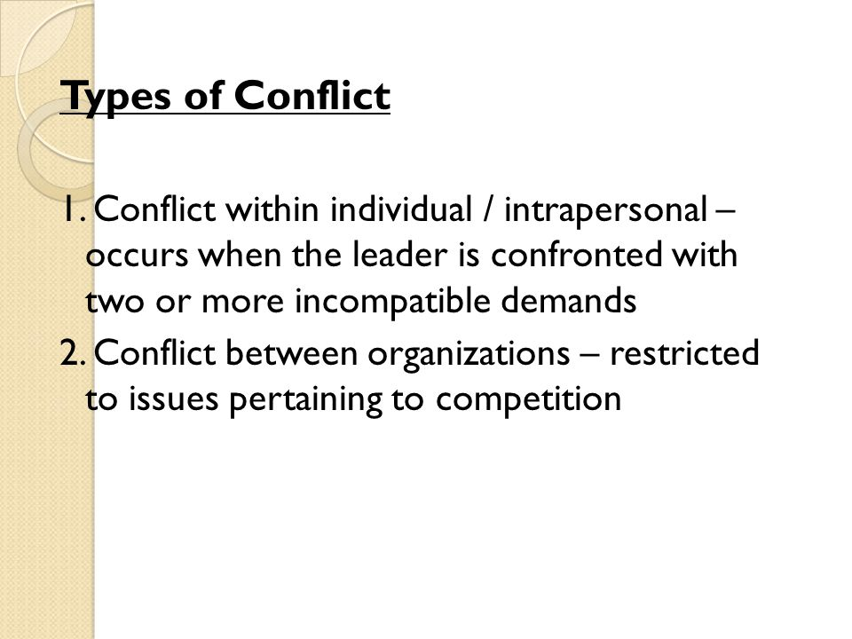 Types of Conflict 1. Conflict within individual / intrapersonal – occurs when the leader is confronted with two or more incompatible demands.
