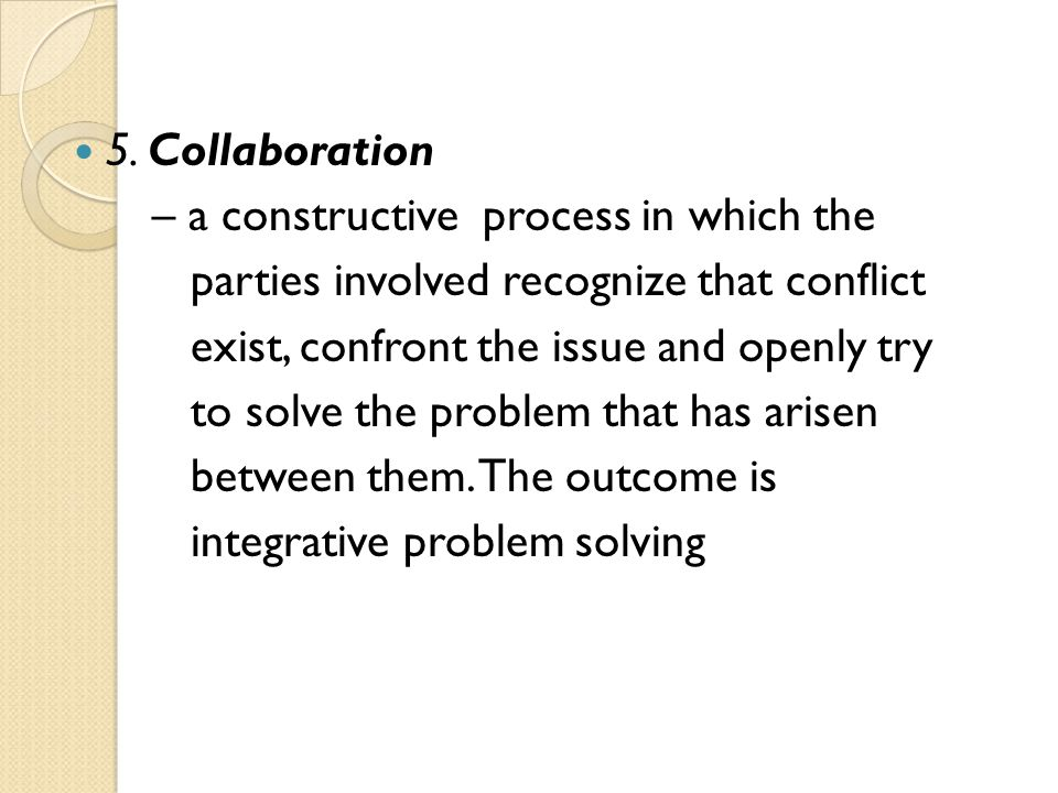 5. Collaboration – a constructive process in which the. parties involved recognize that conflict.