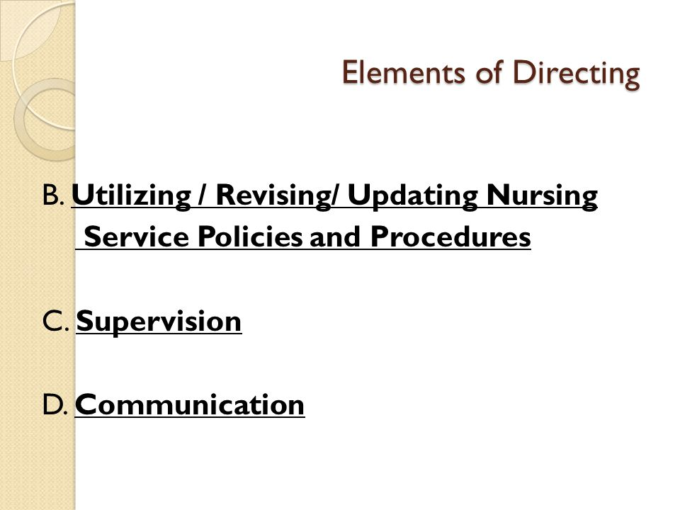 Elements of Directing B. Utilizing / Revising/ Updating Nursing Service Policies and Procedures C.