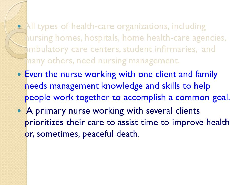 All types of health-care organizations, including nursing homes, hospitals, home health-care agencies, ambulatory care centers, student infirmaries, and many others, need nursing management.