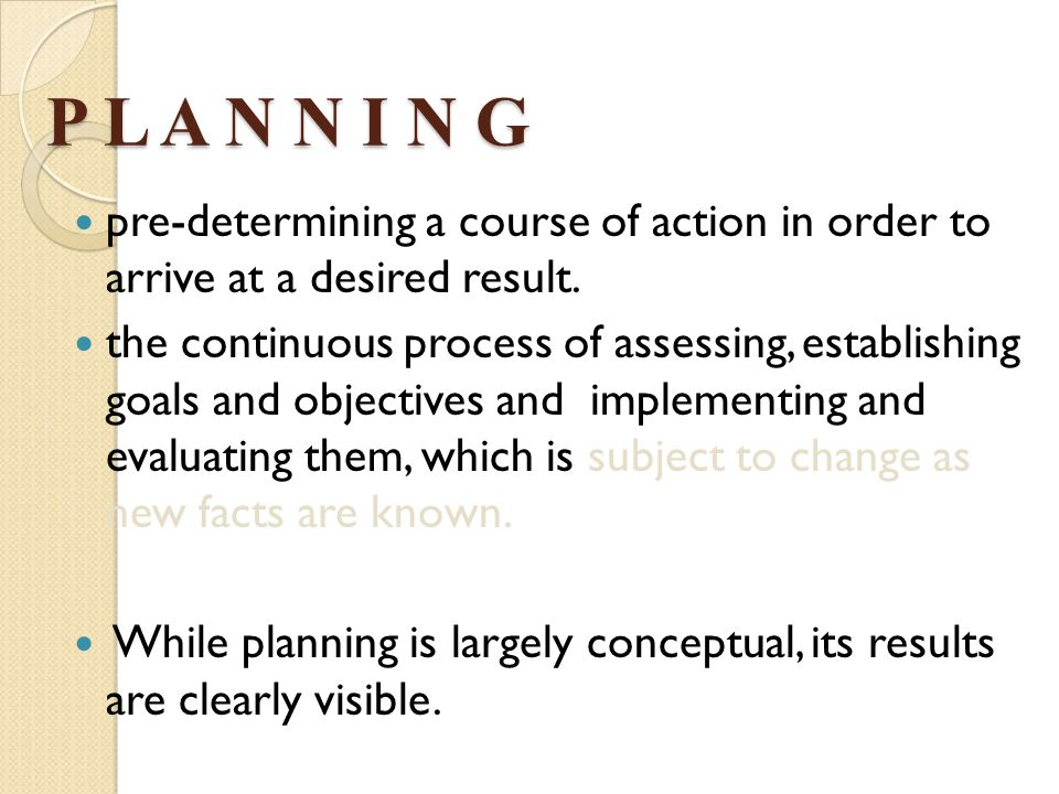 P L A N N I N G pre-determining a course of action in order to arrive at a desired result.