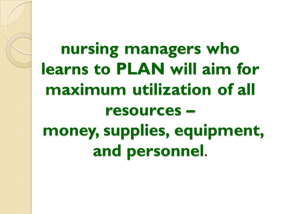 nursing managers who learns to PLAN will aim for maximum utilization of all resources – money, supplies, equipment, and personnel.