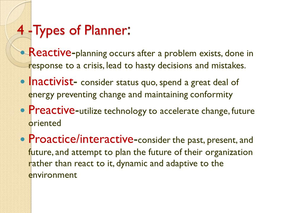 4 -Types of Planner: Reactive-planning occurs after a problem exists, done in response to a crisis, lead to hasty decisions and mistakes.