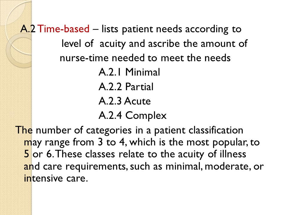 A.2 Time-based – lists patient needs according to level of acuity and ascribe the amount of nurse-time needed to meet the needs A.2.1 Minimal A.2.2 Partial A.2.3 Acute A.2.4 Complex The number of categories in a patient classification may range from 3 to 4, which is the most popular, to 5 or 6.