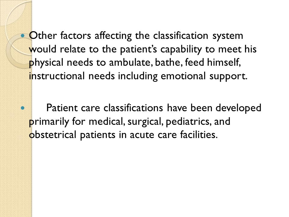 Other factors affecting the classification system would relate to the patient's capability to meet his physical needs to ambulate, bathe, feed himself, instructional needs including emotional support.