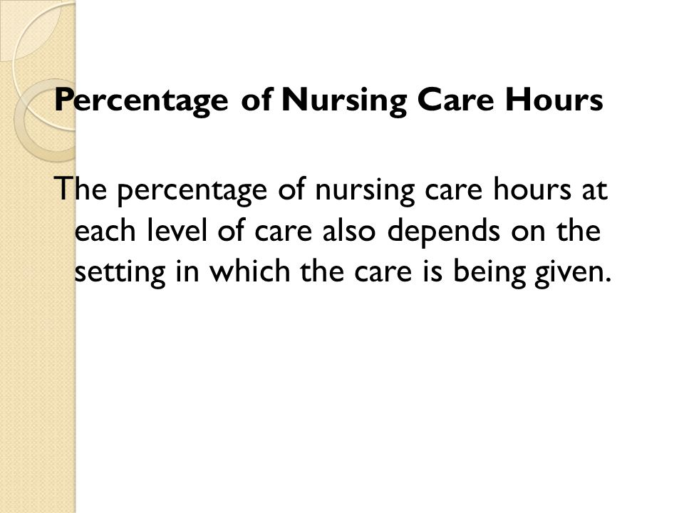 Percentage of Nursing Care Hours The percentage of nursing care hours at each level of care also depends on the setting in which the care is being given.