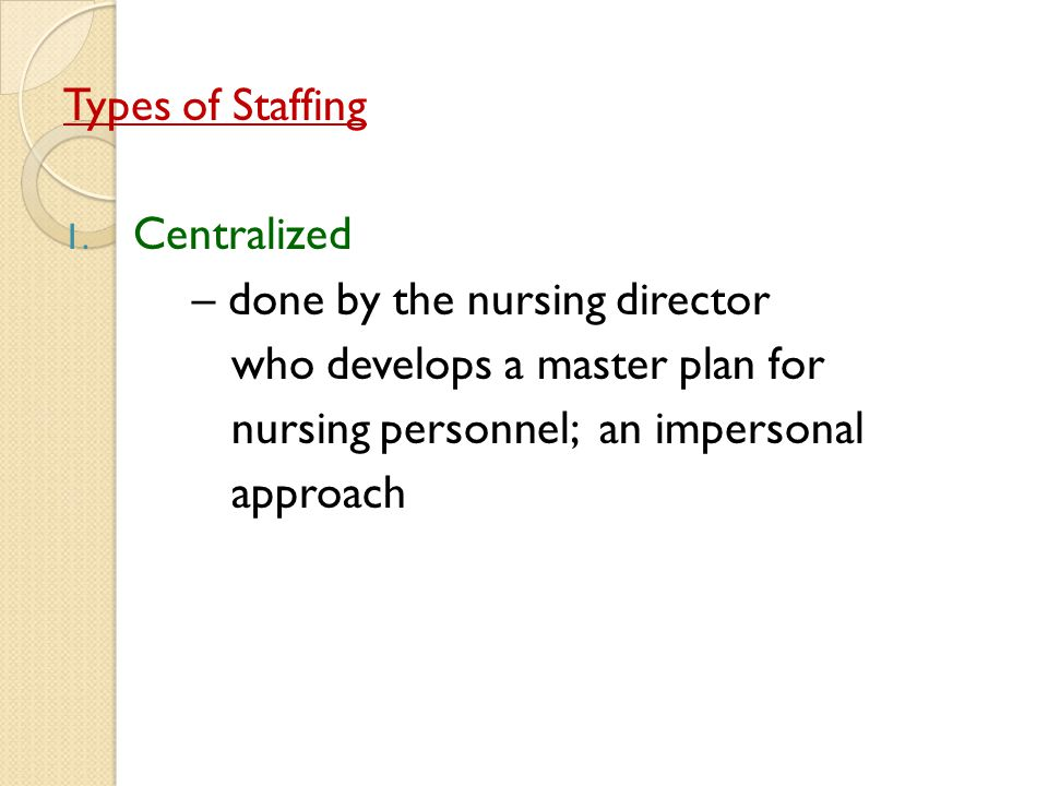 Types of Staffing Centralized. – done by the nursing director. who develops a master plan for. nursing personnel; an impersonal.