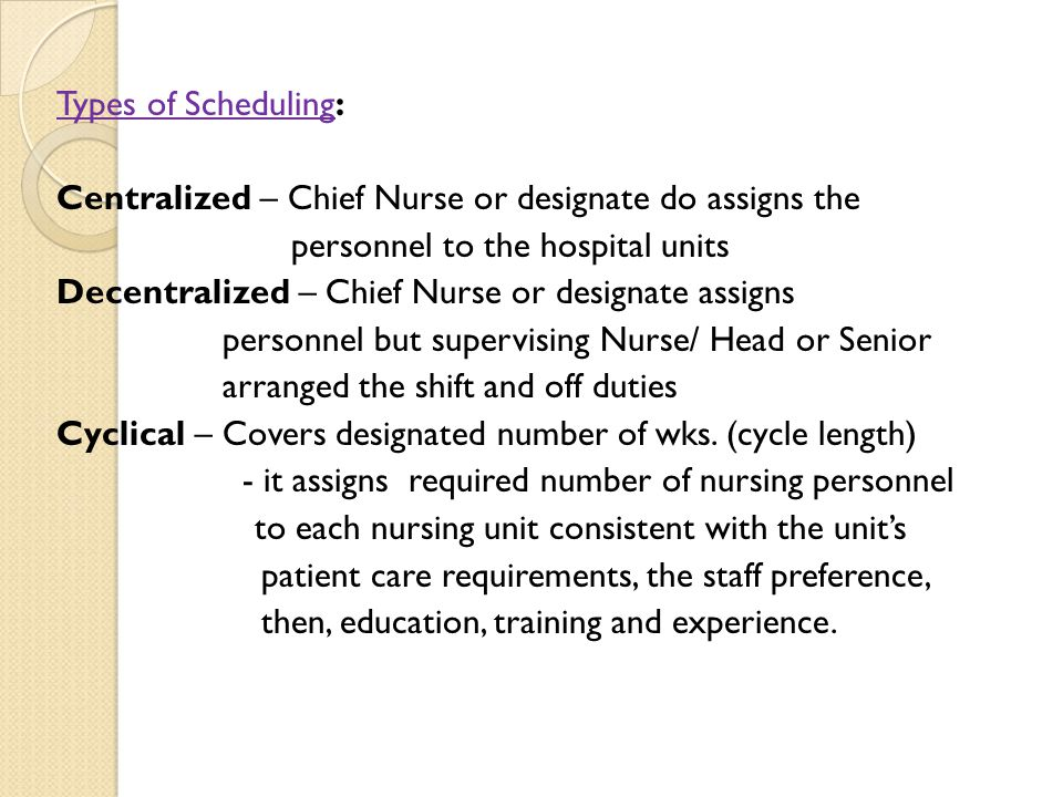 Types of Scheduling: Centralized – Chief Nurse or designate do assigns the personnel to the hospital units Decentralized – Chief Nurse or designate assigns personnel but supervising Nurse/ Head or Senior arranged the shift and off duties Cyclical – Covers designated number of wks.