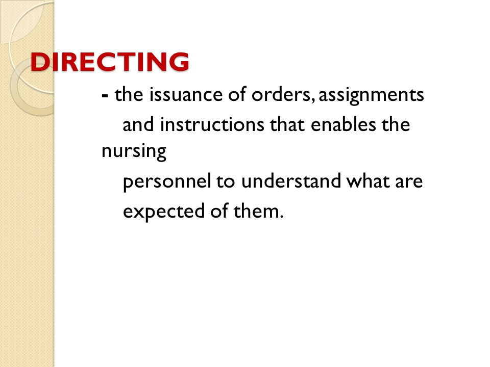 DIRECTING - the issuance of orders, assignments and instructions that enables the nursing personnel to understand what are expected of them.