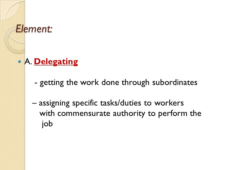 Element: A. Delegating - getting the work done through subordinates