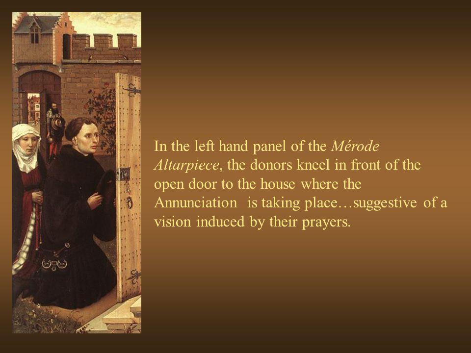 In the left hand panel of the Mérode Altarpiece, the donors kneel in front of the open door to the house where the Annunciation is taking place…suggestive of a vision induced by their prayers.