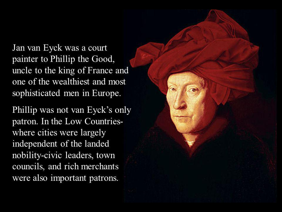 Jan van Eyck was a court painter to Phillip the Good, uncle to the king of France and one of the wealthiest and most sophisticated men in Europe.
