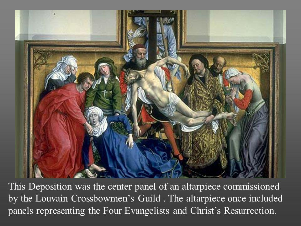 This Deposition was the center panel of an altarpiece commissioned by the Louvain Crossbowmen's Guild . The altarpiece once included panels representing the Four Evangelists and Christ's Resurection.