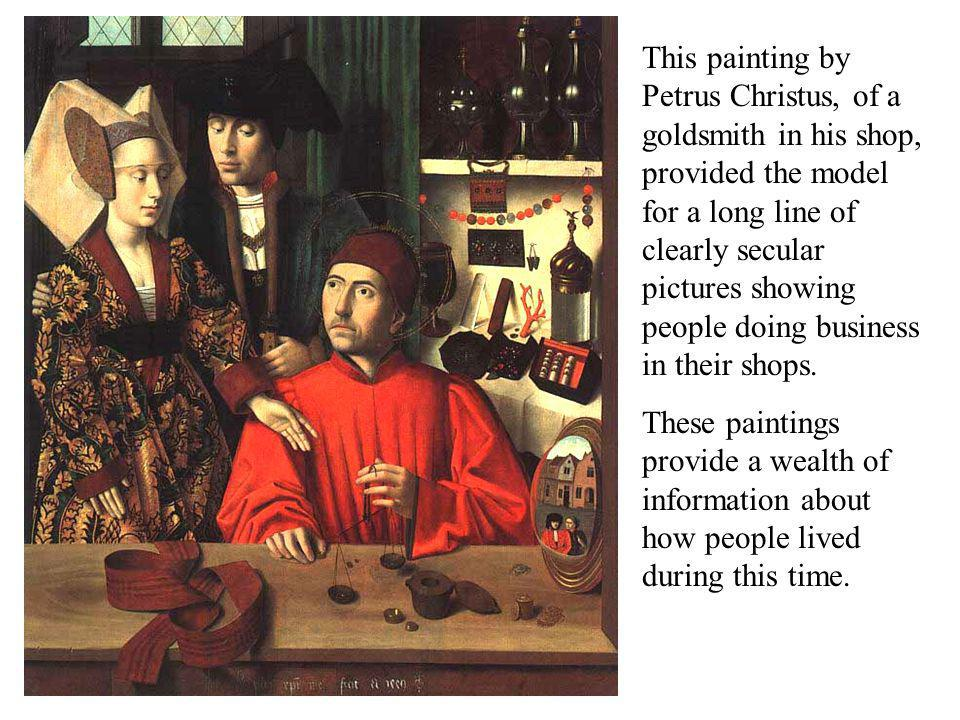 This painting by Petrus Christus, of a goldsmith in his shop, provided the model for a long line of clearly secular pictures showing people doing business in their shops.