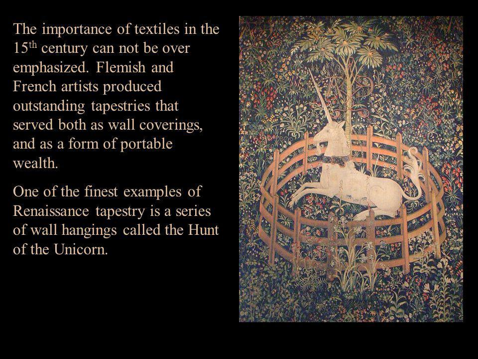 The importance of textiles in the 15th century can not be over emphasized. Flemish and French artists produced outstanding tapestries that served both as wall coverings, and as a form of portable wealth.