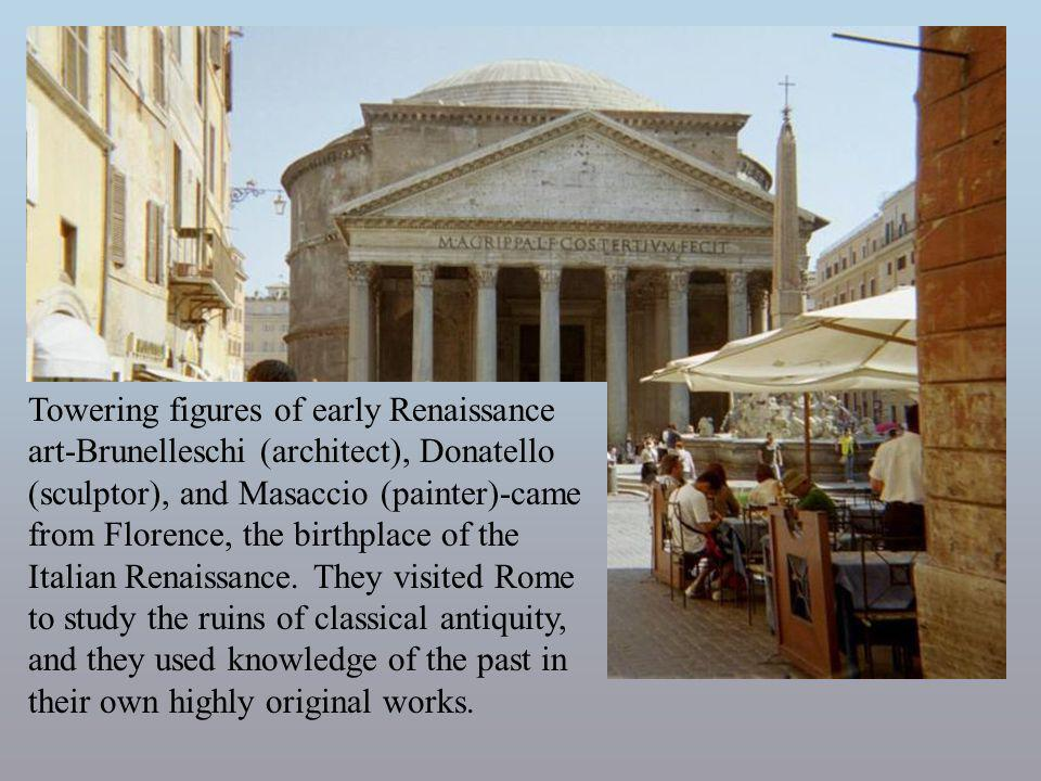 Towering figures of early Renaissance art-Brunelleschi (architect), Donatello (sculptor), and Masaccio (painter)-came from Florence, the birthplace of the Italian Renaissance. They visited Rome to study the ruins of classical antiquity, and they used knowledge of the past in their own highly original works.