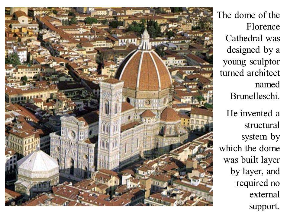 The dome of the Florence Cathedral was designed by a young sculptor turned architect named Brunelleschi.