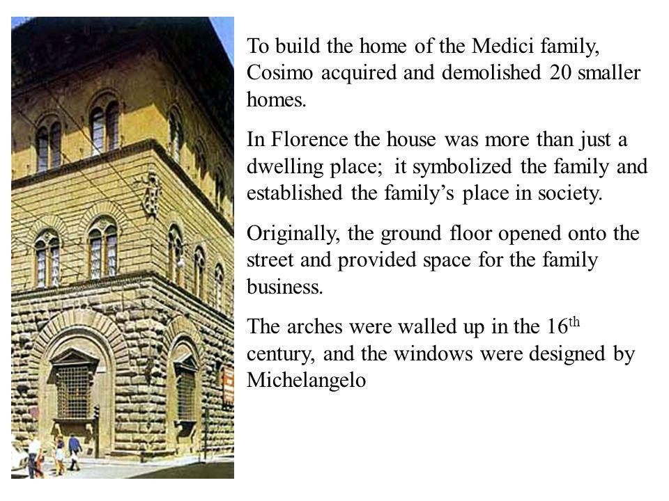 To build the home of the Medici family, Cosimo acquired and demolished 20 smaller homes.