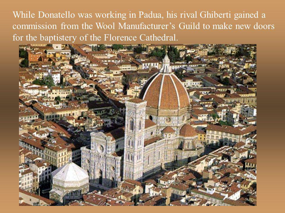 While Donatello was working in Padua, his rival Ghiberti gained a commission from the Wool Manufacturer's Guild to make new doors for the baptistery of the Florence Cathedral.