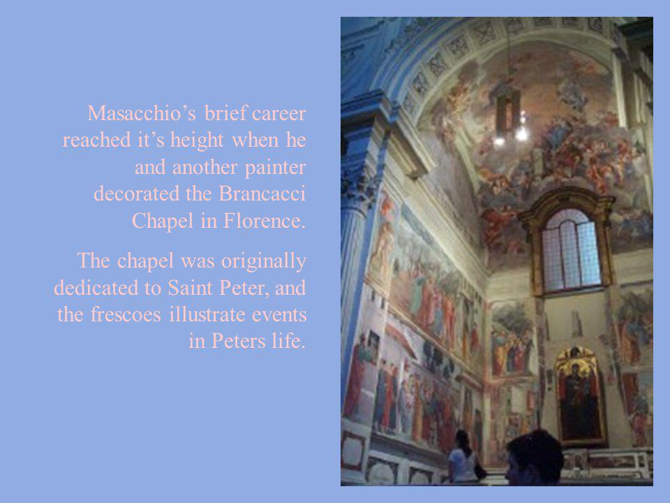 Masacchio's brief career reached it's height when he and another painter decorated the Brancacci Chapel in Florence.