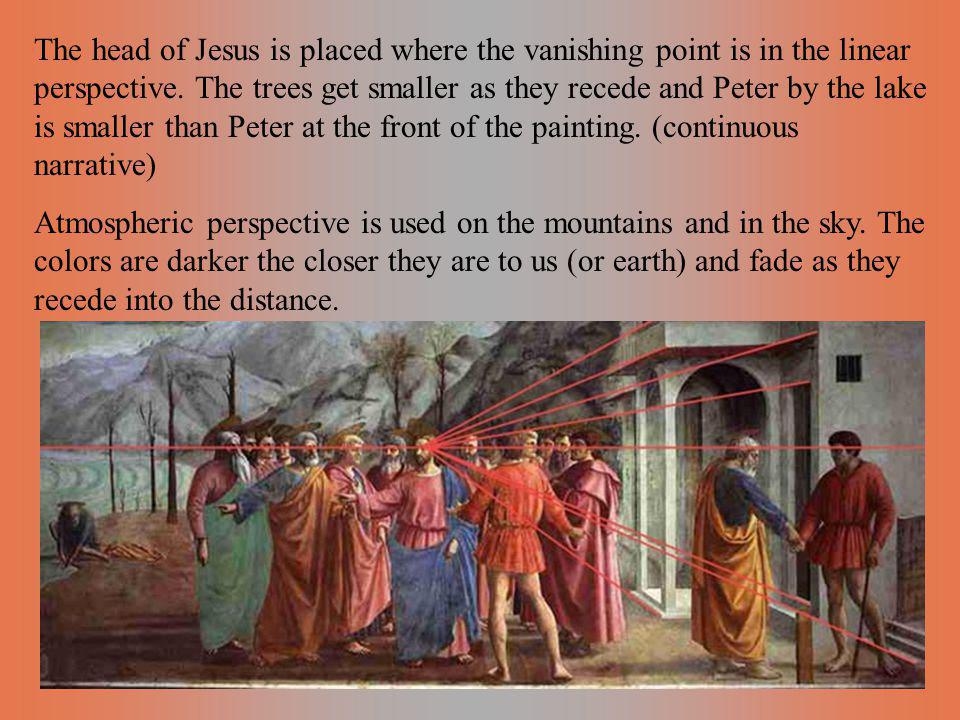 The head of Jesus is placed where the vanishing point is in the linear perspective. The trees get smaller as they recede and Peter by the lake is smaller than Peter at the front of the painting. (continuous narrative)