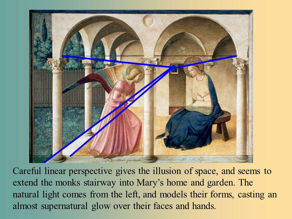 Careful linear perspective gives the illusion of space, and seems to extend the monks stairway into Mary's home and garden. The natural light comes from the left, and models their forms, casting an almost supernatural glow over their faces and hands.