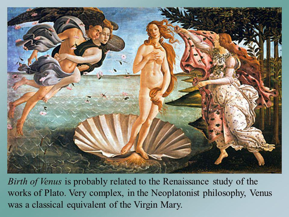 Birth of Venus is probably related to the Renaissance study of the works of Plato. Very complex, in the Neoplatonist philosophy, Venus was a classical equivalent of the Virgin Mary.