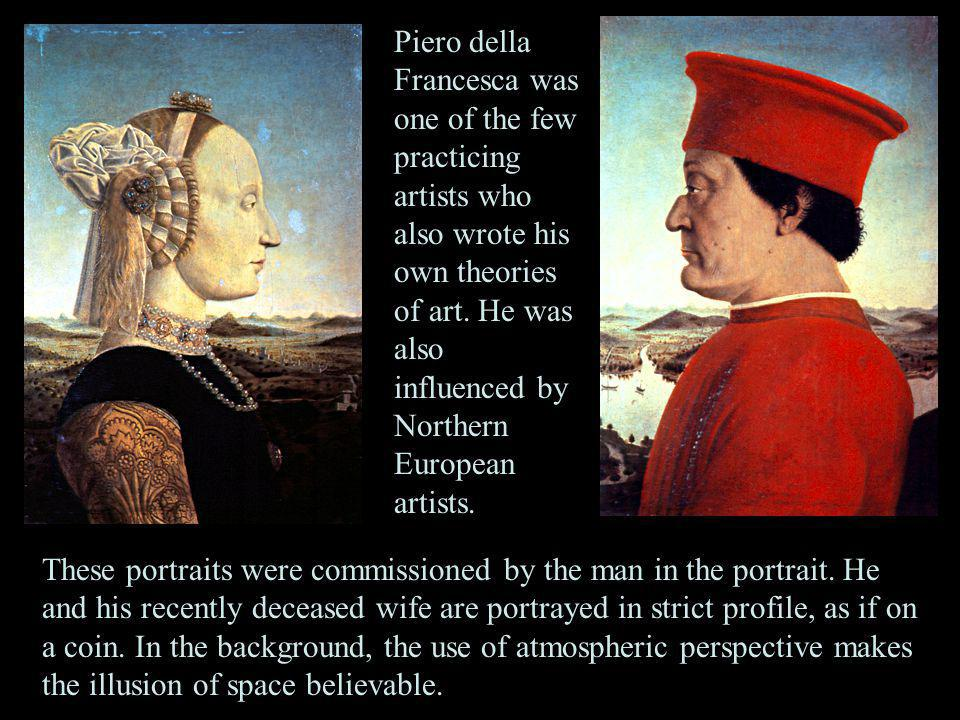 Piero della Francesca was one of the few practicing artists who also wrote his own theories of art. He was also influenced by Northern European artists.