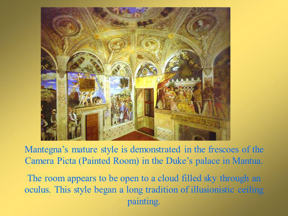 Mantegna's mature style is demonstrated in the frescoes of the Camera Picta (Painted Room) in the Duke's palace in Mantua.