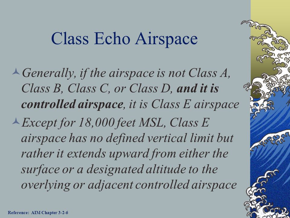 Class Echo Airspace Generally, if the airspace is not Class A, Class B, Class C, or Class D, and it is controlled airspace, it is Class E airspace.