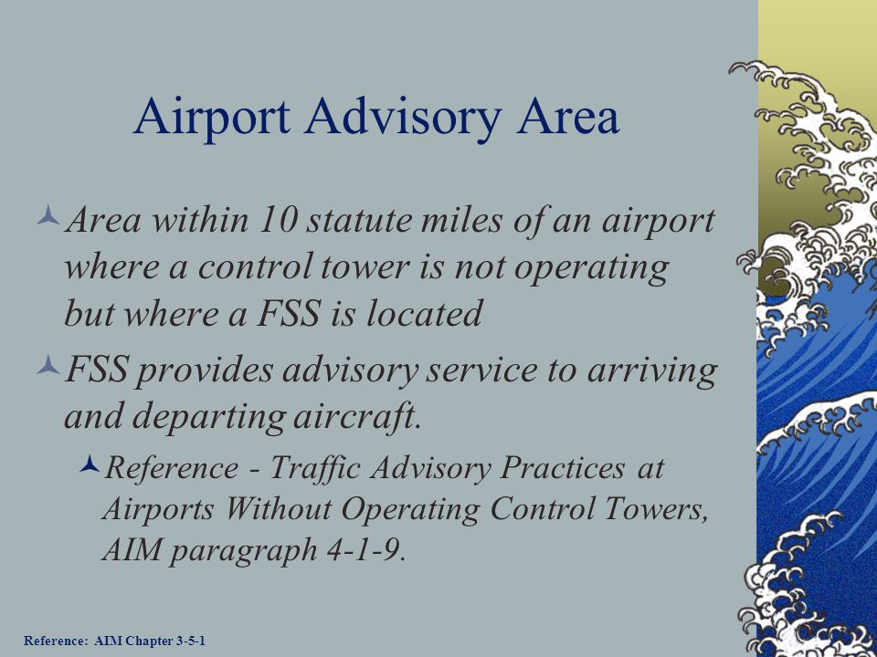 Airport Advisory Area Area within 10 statute miles of an airport where a control tower is not operating but where a FSS is located.