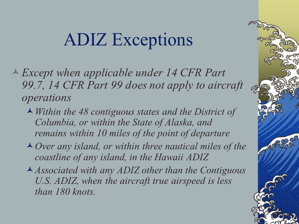 ADIZ Exceptions Except when applicable under 14 CFR Part 99.7, 14 CFR Part 99 does not apply to aircraft operations.