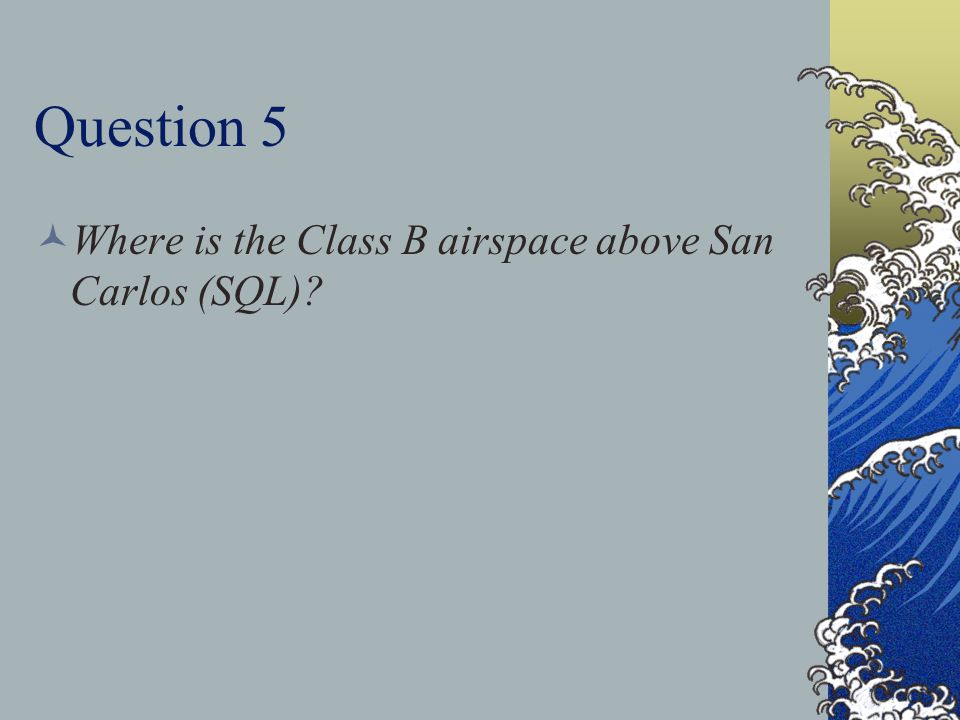 Question 5 Where is the Class B airspace above San Carlos (SQL)