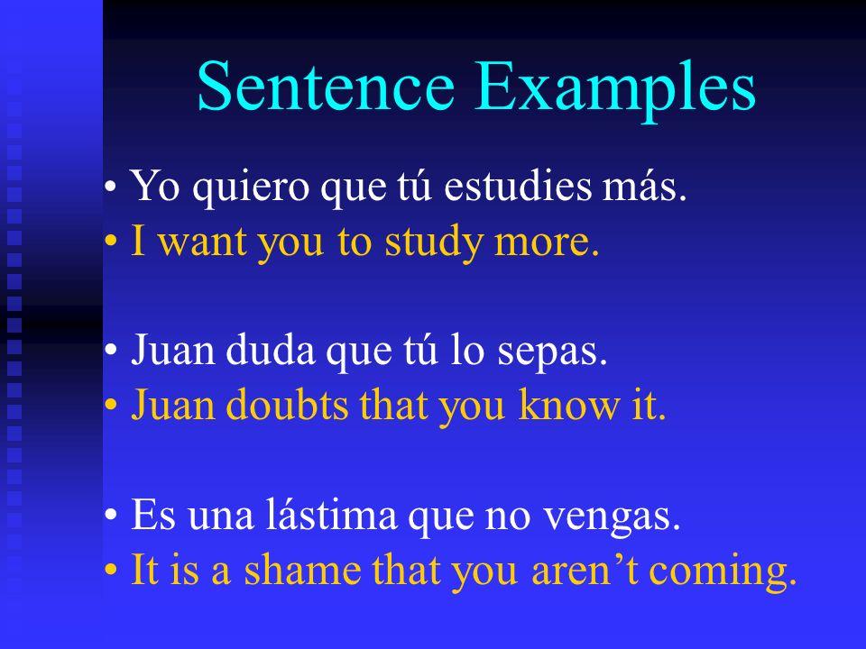 Sentence Examples I want you to study more. Juan duda que tú lo sepas.