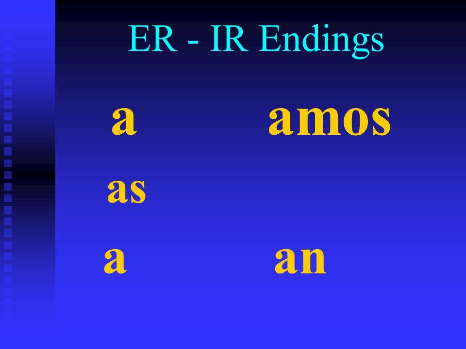 ER - IR Endings a amos as a an