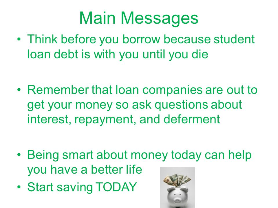 Main Messages Think before you borrow because student loan debt is with you until you die.