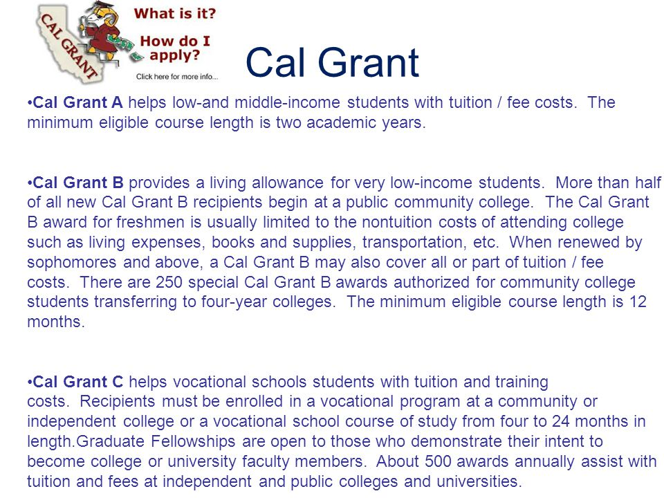 Cal Grant Cal Grant A helps low-and middle-income students with tuition / fee costs. The minimum eligible course length is two academic years.