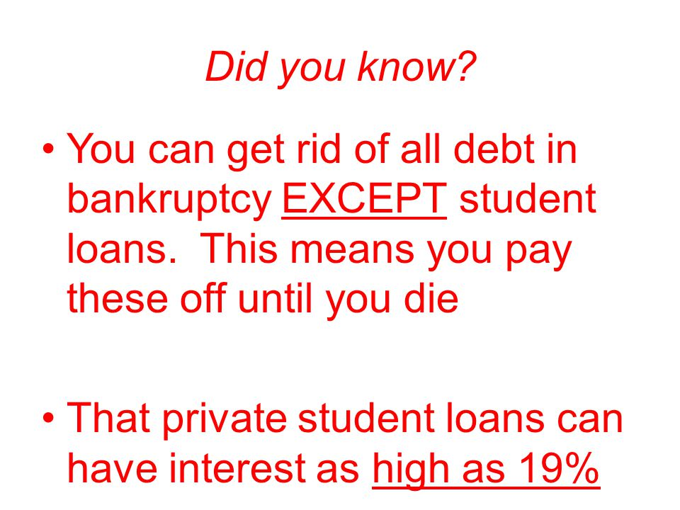 Did you know You can get rid of all debt in bankruptcy EXCEPT student loans. This means you pay these off until you die.