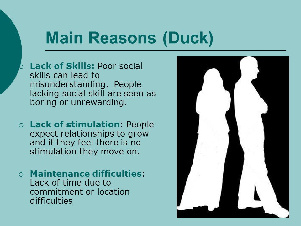 Main Reasons (Duck) Lack of Skills: Poor social skills can lead to misunderstanding. People lacking social skill are seen as boring or unrewarding.