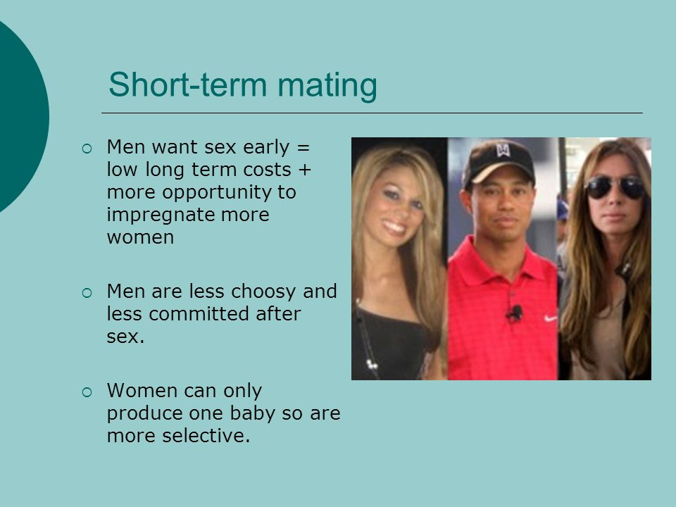 Short-term mating Men want sex early = low long term costs + more opportunity to impregnate more women.