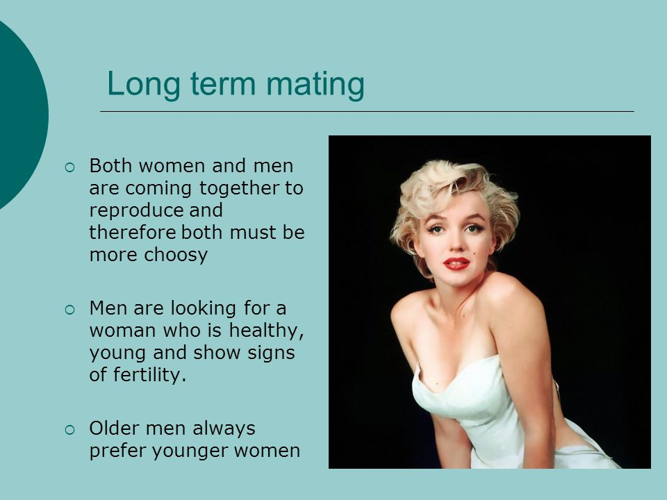 Long term mating Both women and men are coming together to reproduce and therefore both must be more choosy.