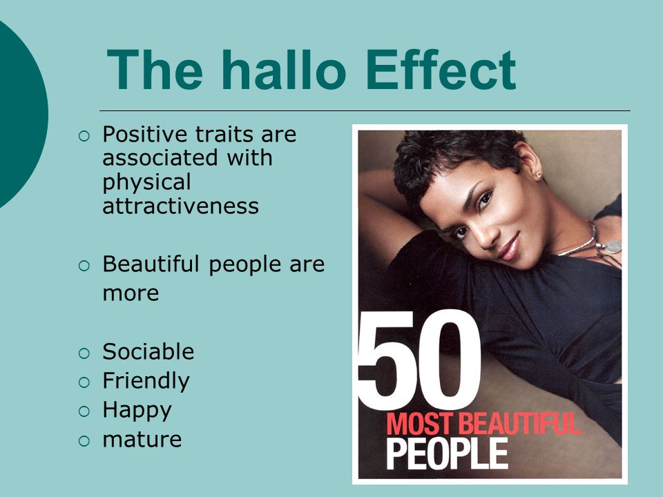 The hallo Effect Positive traits are associated with physical attractiveness. Beautiful people are.